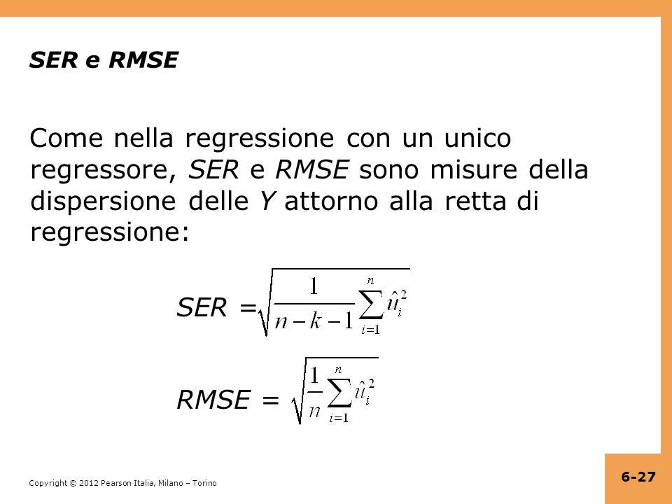 Copyright © 2012 Pearson Italia, Milano – Torino SER e RMSE Come nella regressione con un unico regressore, SER e RMSE sono misure della dispersione delle Y attorno alla retta di regressione: SER = RMSE = 6-27
