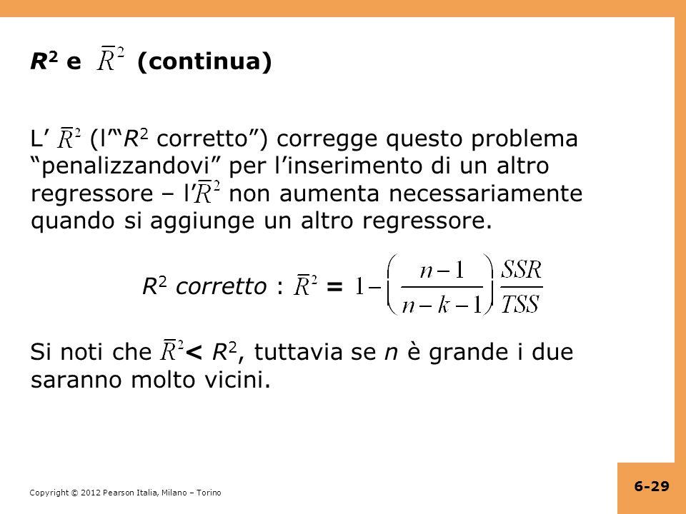 Copyright © 2012 Pearson Italia, Milano – Torino R 2 e (continua) L' (l' R 2 corretto ) corregge questo problema penalizzandovi per l'inserimento di un altro regressore – l' non aumenta necessariamente quando si aggiunge un altro regressore.