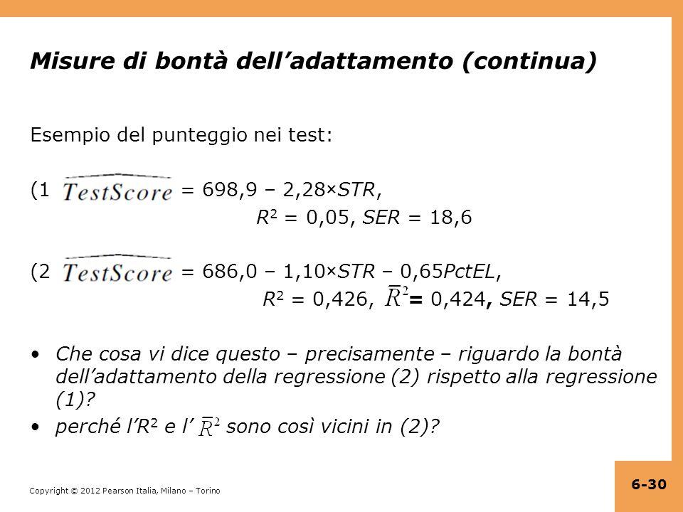 Copyright © 2012 Pearson Italia, Milano – Torino Misure di bontà dell'adattamento (continua) Esempio del punteggio nei test: (1) = 698,9 – 2,28×STR, R 2 = 0,05, SER = 18,6 (2) = 686,0 – 1,10×STR – 0,65PctEL, R 2 = 0,426, = 0,424, SER = 14,5 Che cosa vi dice questo – precisamente – riguardo la bontà dell'adattamento della regressione (2) rispetto alla regressione (1).