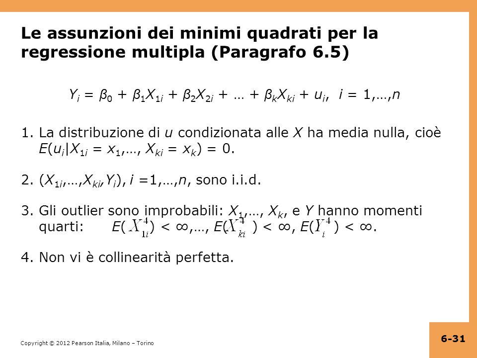 Copyright © 2012 Pearson Italia, Milano – Torino Le assunzioni dei minimi quadrati per la regressione multipla (Paragrafo 6.5) Y i = β 0 + β 1 X 1i + β 2 X 2i + … + β k X ki + u i, i = 1,…,n 1.La distribuzione di u condizionata alle X ha media nulla, cioè E(u i |X 1i = x 1,…, X ki = x k ) = 0.