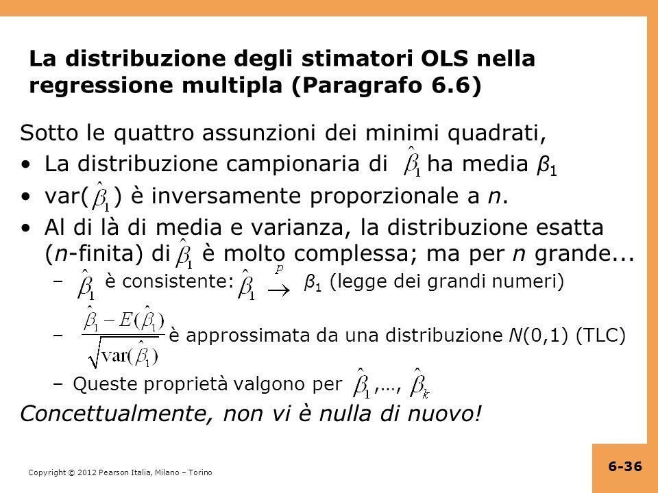 Copyright © 2012 Pearson Italia, Milano – Torino La distribuzione degli stimatori OLS nella regressione multipla (Paragrafo 6.6) Sotto le quattro assunzioni dei minimi quadrati, La distribuzione campionaria di ha media β 1 var( ) è inversamente proporzionale a n.