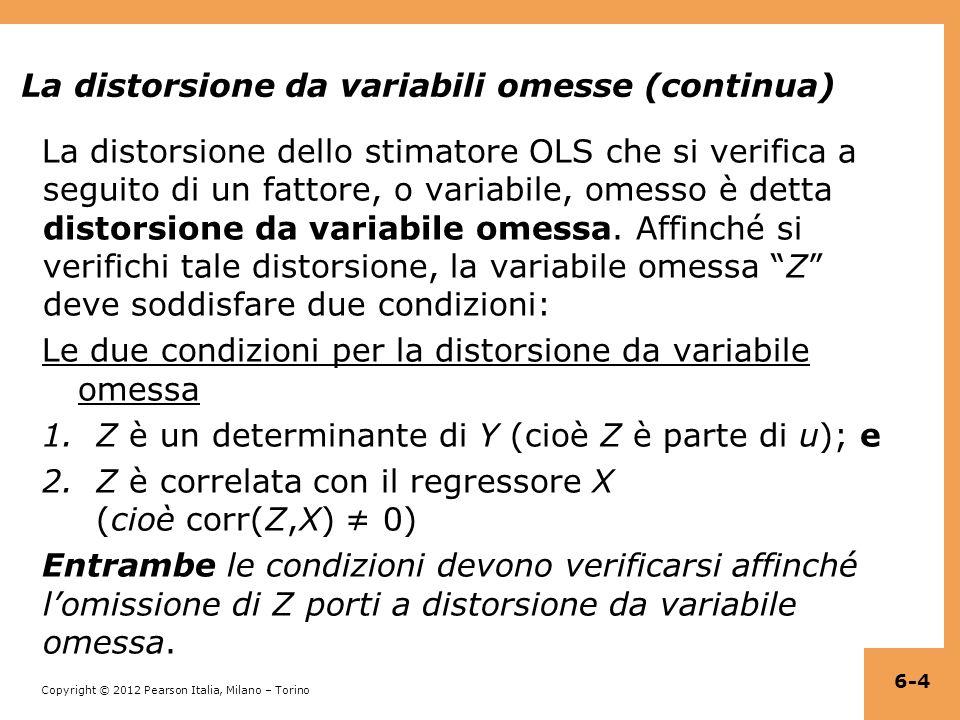 Copyright © 2012 Pearson Italia, Milano – Torino La distorsione da variabili omesse (continua) La distorsione dello stimatore OLS che si verifica a seguito di un fattore, o variabile, omesso è detta distorsione da variabile omessa.