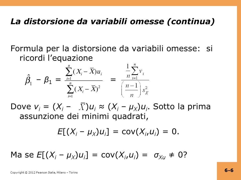 Copyright © 2012 Pearson Italia, Milano – Torino La distorsione da variabili omesse (continua) Formula per la distorsione da variabili omesse: si ricordi l'equazione – β 1 = = Dove v i = (X i – )u i ≈ (X i – μ X )u i.