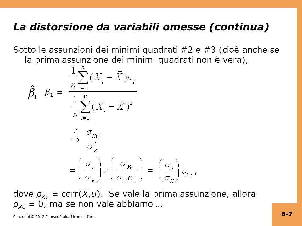 Copyright © 2012 Pearson Italia, Milano – Torino La distorsione da variabili omesse (continua) Sotto le assunzioni dei minimi quadrati #2 e #3 (cioè anche se la prima assunzione dei minimi quadrati non è vera), – β 1 = = =, dove ρ Xu = corr(X,u).