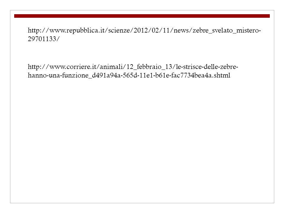 http://www.repubblica.it/scienze/2012/02/11/news/zebre_svelato_mistero- 29701133/ http://www.corriere.it/animali/12_febbraio_13/le-strisce-delle-zebre- hanno-una-funzione_d491a94a-565d-11e1-b61e-fac7734bea4a.shtml