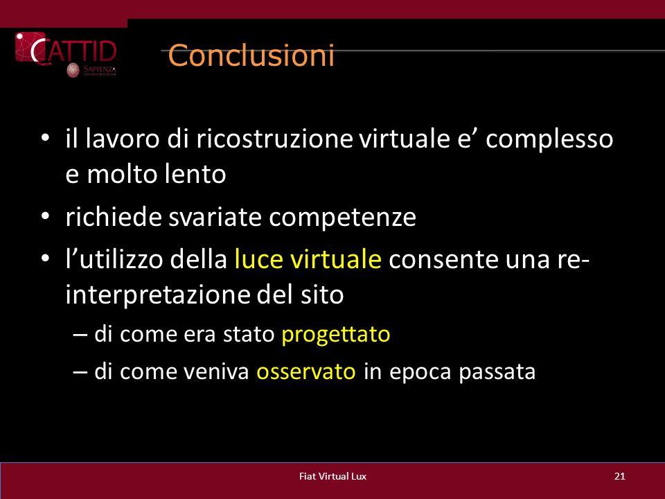 Conclusioni il lavoro di ricostruzione virtuale e' complesso e molto lento richiede svariate competenze l'utilizzo della luce virtuale consente una re