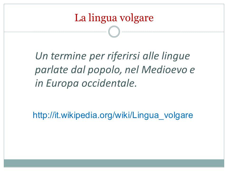 La lingua volgare Un termine per riferirsi alle lingue parlate dal popolo, nel Medioevo e in Europa occidentale. http://it.wikipedia.org/wiki/Lingua_v