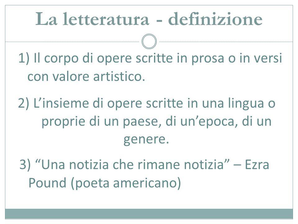 La letteratura - definizione 1) Il corpo di opere scritte in prosa o in versi con valore artistico. 2) L'insieme di opere scritte in una lingua o prop