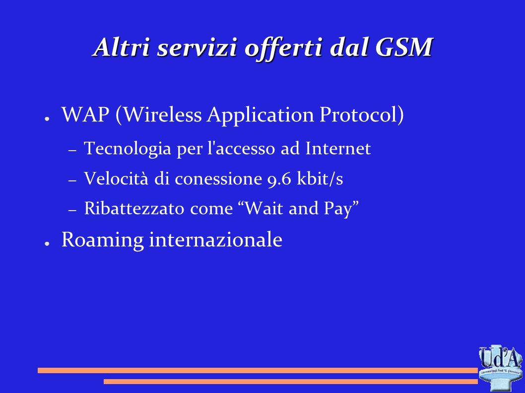 Altri servizi offerti dal GSM ● WAP (Wireless Application Protocol) – Tecnologia per l'accesso ad Internet – Velocità di conessione 9.6 kbit/s – Ribat