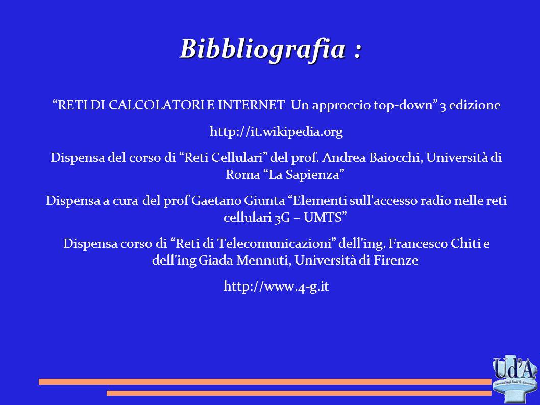 """Bibbliografia : """"RETI DI CALCOLATORI E INTERNET Un approccio top-down"""" 3 edizione http://it.wikipedia.org Dispensa del corso di """"Reti Cellulari"""" del p"""
