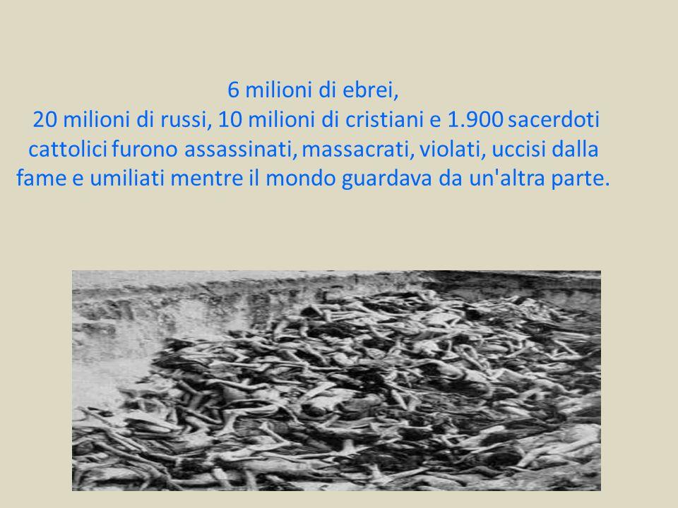 6 milioni di ebrei, 20 milioni di russi, 10 milioni di cristiani e 1.900 sacerdoti cattolici furono assassinati, massacrati, violati, uccisi dalla fam
