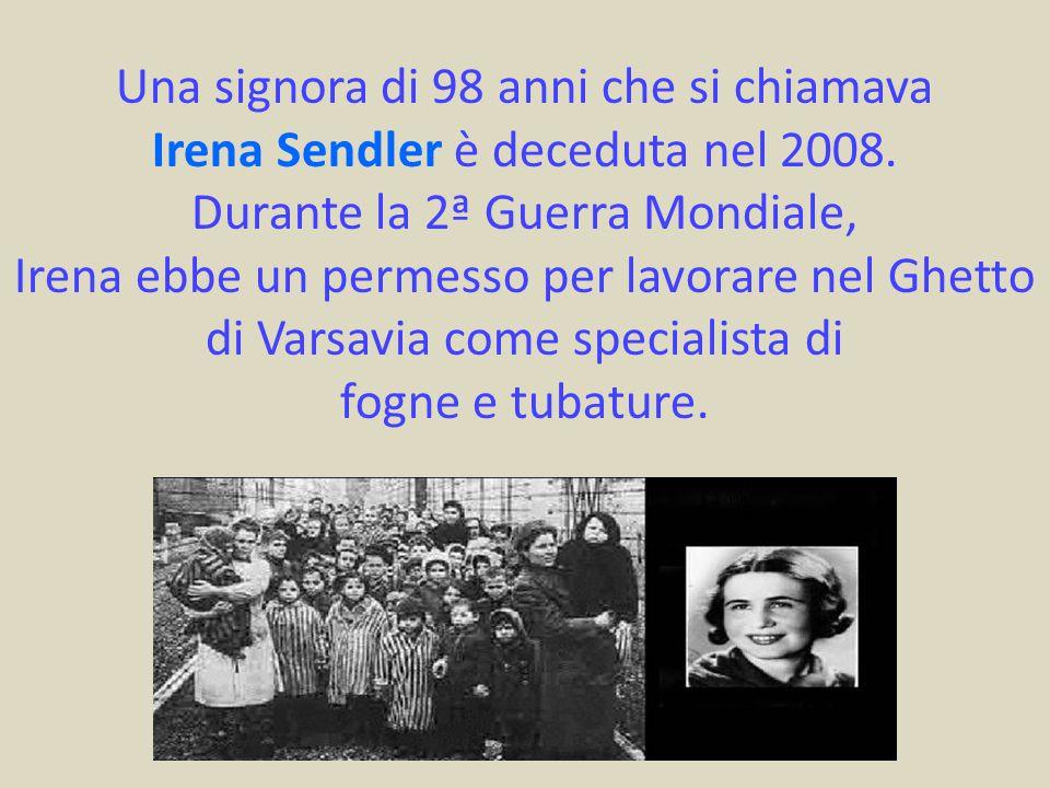 Una signora di 98 anni che si chiamava Irena Sendler è deceduta nel 2008. Durante la 2ª Guerra Mondiale, Irena ebbe un permesso per lavorare nel Ghett