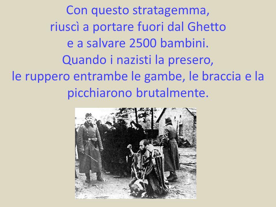 Con questo stratagemma, riuscì a portare fuori dal Ghetto e a salvare 2500 bambini. Quando i nazisti la presero, le ruppero entrambe le gambe, le brac