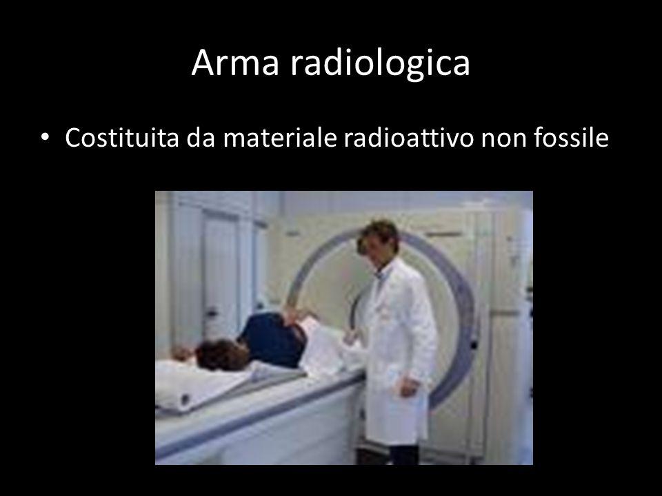 Arma radiologica Costituita da materiale radioattivo non fossile