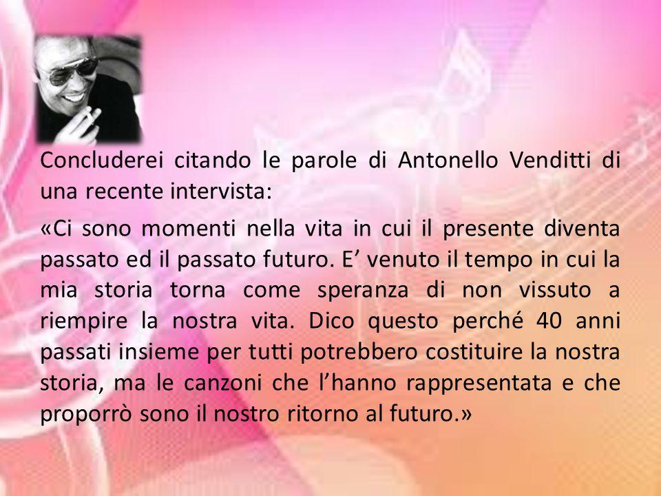 Concluderei citando le parole di Antonello Venditti di una recente intervista: «Ci sono momenti nella vita in cui il presente diventa passato ed il passato futuro.