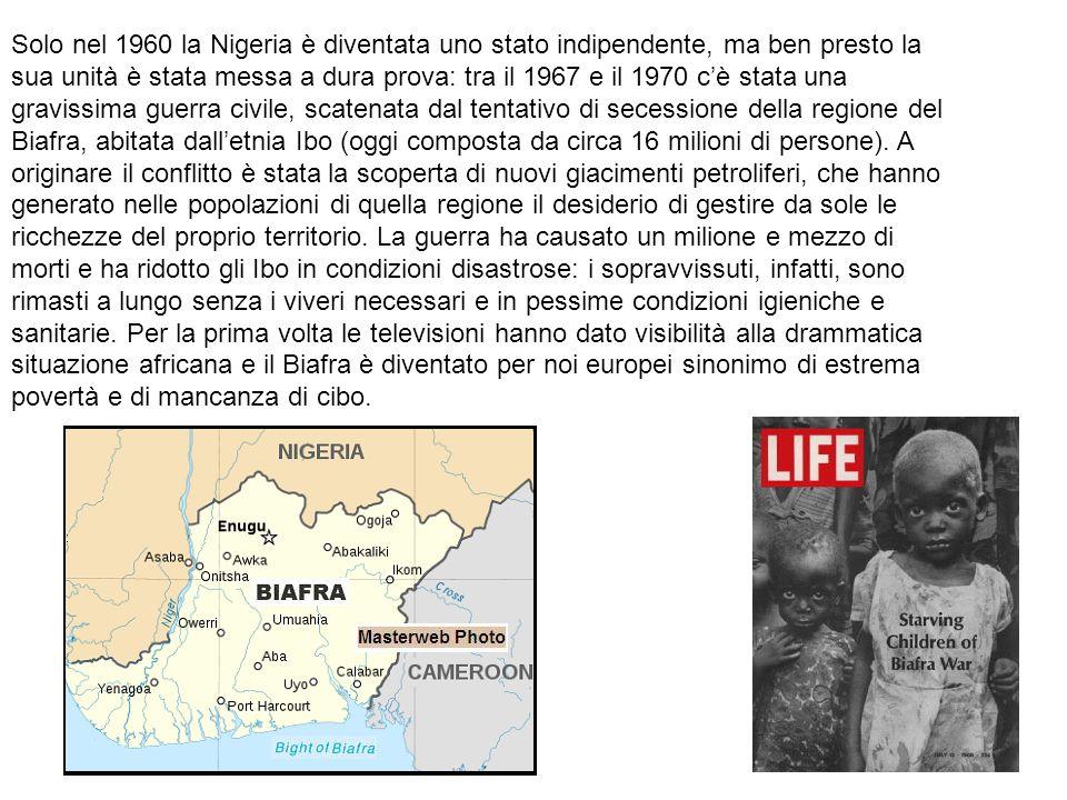 Solo nel 1960 la Nigeria è diventata uno stato indipendente, ma ben presto la sua unità è stata messa a dura prova: tra il 1967 e il 1970 c'è stata una gravissima guerra civile, scatenata dal tentativo di secessione della regione del Biafra, abitata dall'etnia Ibo (oggi composta da circa 16 milioni di persone).