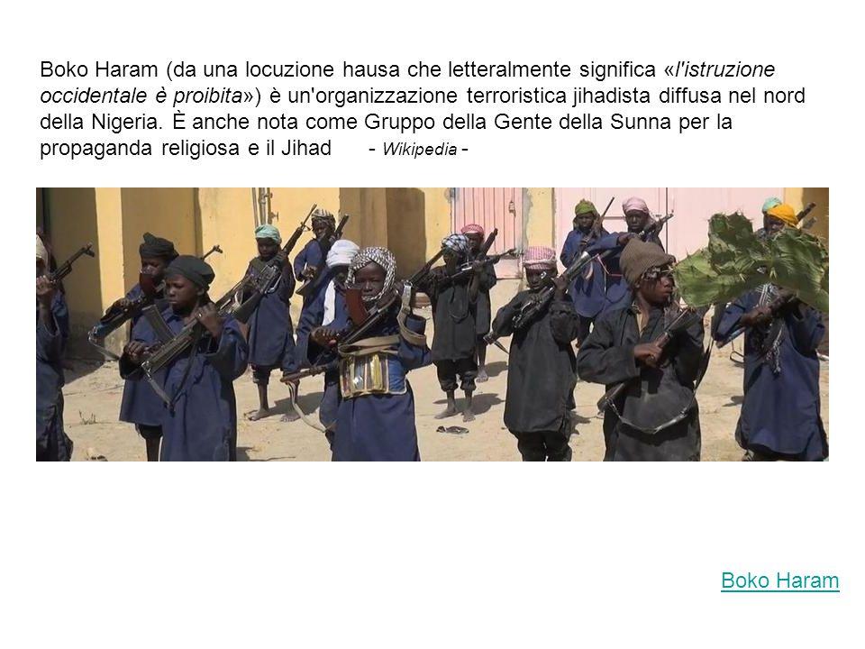 Boko Haram Boko Haram (da una locuzione hausa che letteralmente significa «l istruzione occidentale è proibita») è un organizzazione terroristica jihadista diffusa nel nord della Nigeria.