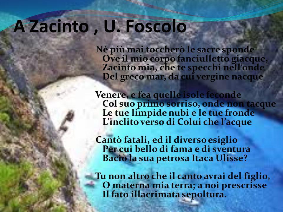 A Zacinto, U. Foscolo Nè più mai toccherò le sacre sponde Ove il mio corpo fanciulletto giacque, Zacinto mia, che te specchi nell'onde Del greco mar,