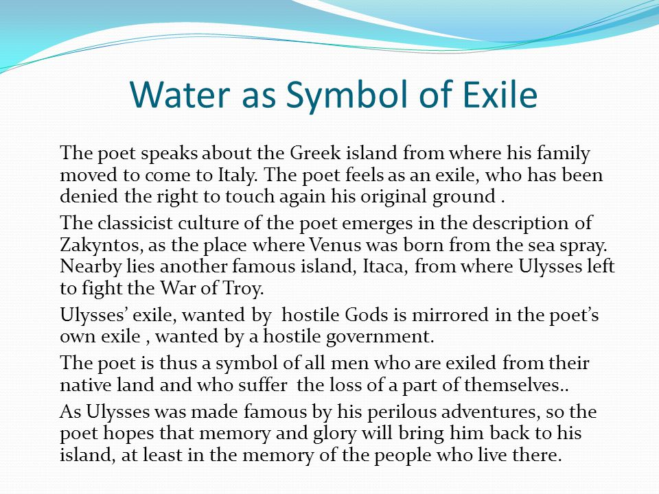 Water as Symbol of Exile The poet speaks about the Greek island from where his family moved to come to Italy. The poet feels as an exile, who has been