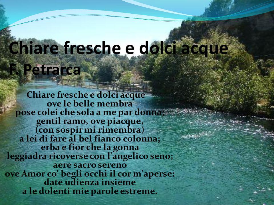 Chiare fresche e dolci acque F. Petrarca Chiare fresche e dolci acque ove le belle membra pose colei che sola a me par donna; gentil ramo, ove piacque
