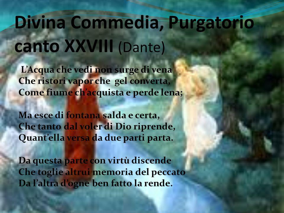 Divina Commedia, Purgatorio canto XXVIII (Dante) L'Acqua che vedi non surge di vena Che ristori vapor che gel converta, Come fiume ch'acquista e perde