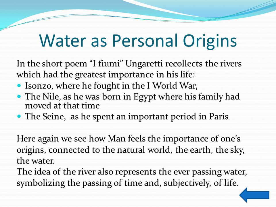 "Water as Personal Origins In the short poem ""I fiumi"" Ungaretti recollects the rivers which had the greatest importance in his life: Isonzo, where he"