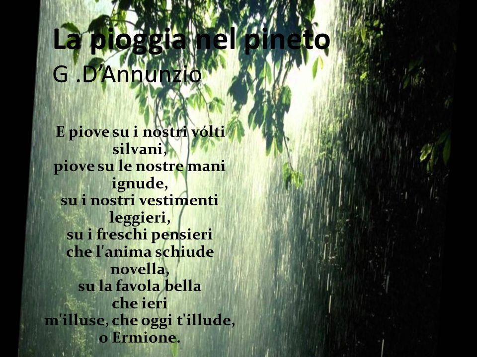 La pioggia nel pineto G.D'Annunzio E piove su i nostri vólti silvani, piove su le nostre mani ignude, su i nostri vestimenti leggieri, su i freschi pe