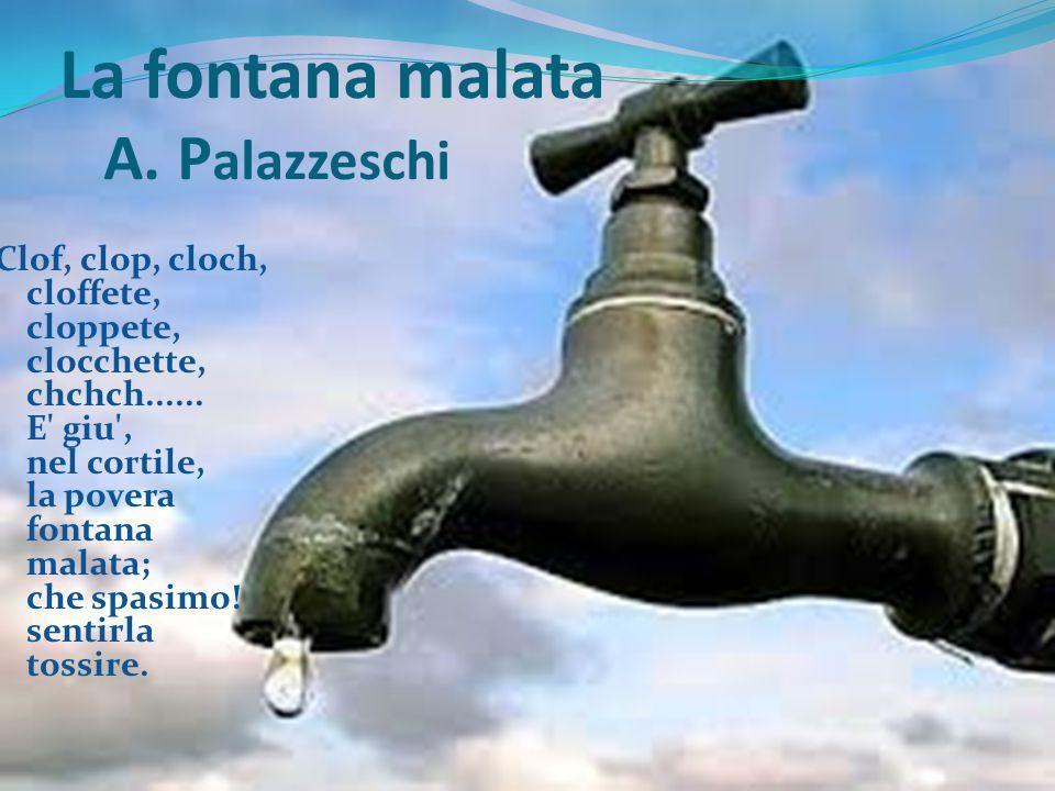 La fontana malata A. P alazzeschi Clof, clop, cloch, cloffete, cloppete, clocchette, chchch...... E' giu', nel cortile, la povera fontana malata; che