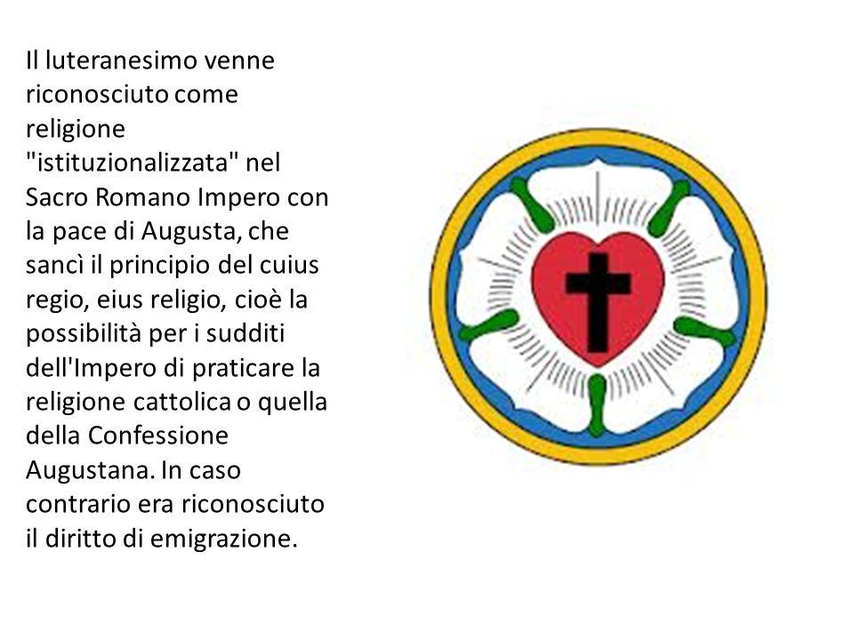 Il luteranesimo venne riconosciuto come religione istituzionalizzata nel Sacro Romano Impero con la pace di Augusta, che sancì il principio del cuius regio, eius religio, cioè la possibilità per i sudditi dell Impero di praticare la religione cattolica o quella della Confessione Augustana.