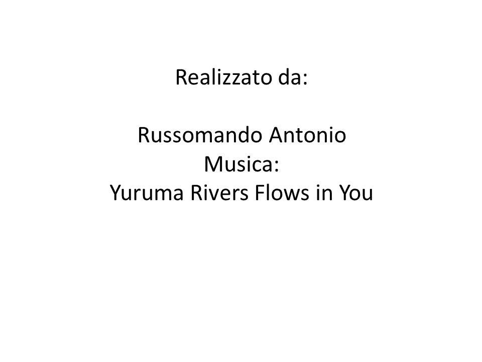 Realizzato da: Russomando Antonio Musica: Yuruma Rivers Flows in You
