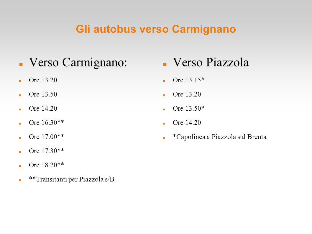 Gli autobus verso Carmignano Verso Carmignano: Ore 13.20 Ore 13.50 Ore 14.20 Ore 16.30** Ore 17.00** Ore 17.30** Ore 18.20** **Transitanti per Piazzola s/B Verso Piazzola Ore 13.15* Ore 13.20 Ore 13.50* Ore 14.20 *Capolinea a Piazzola sul Brenta