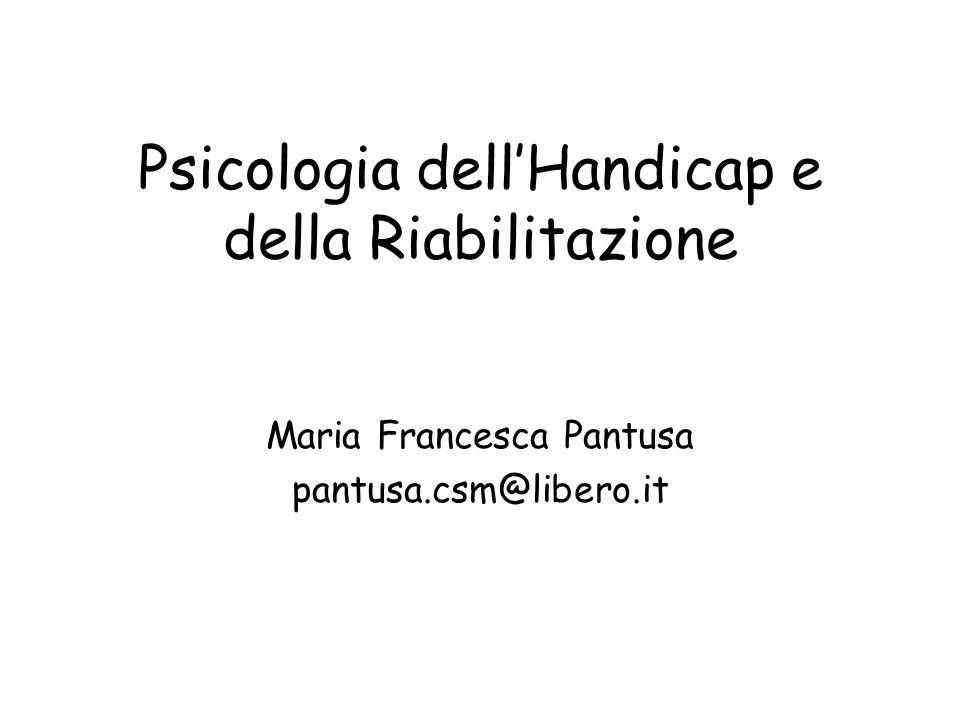 Psicologia dell'Handicap e della Riabilitazione Maria Francesca Pantusa pantusa.csm@libero.it
