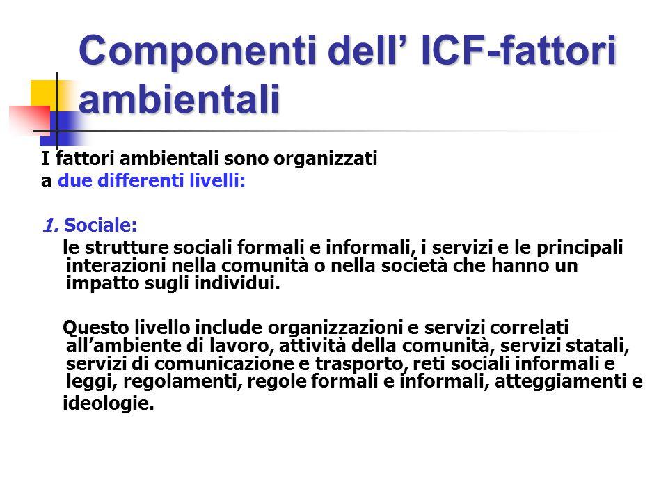 Componenti dell' ICF-fattori ambientali I fattori ambientali sono organizzati a due differenti livelli: 1.