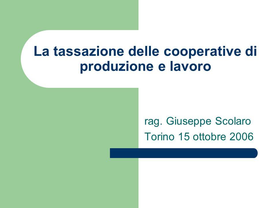 La tassazione delle cooperative di produzione e lavoro rag. Giuseppe Scolaro Torino 15 ottobre 2006