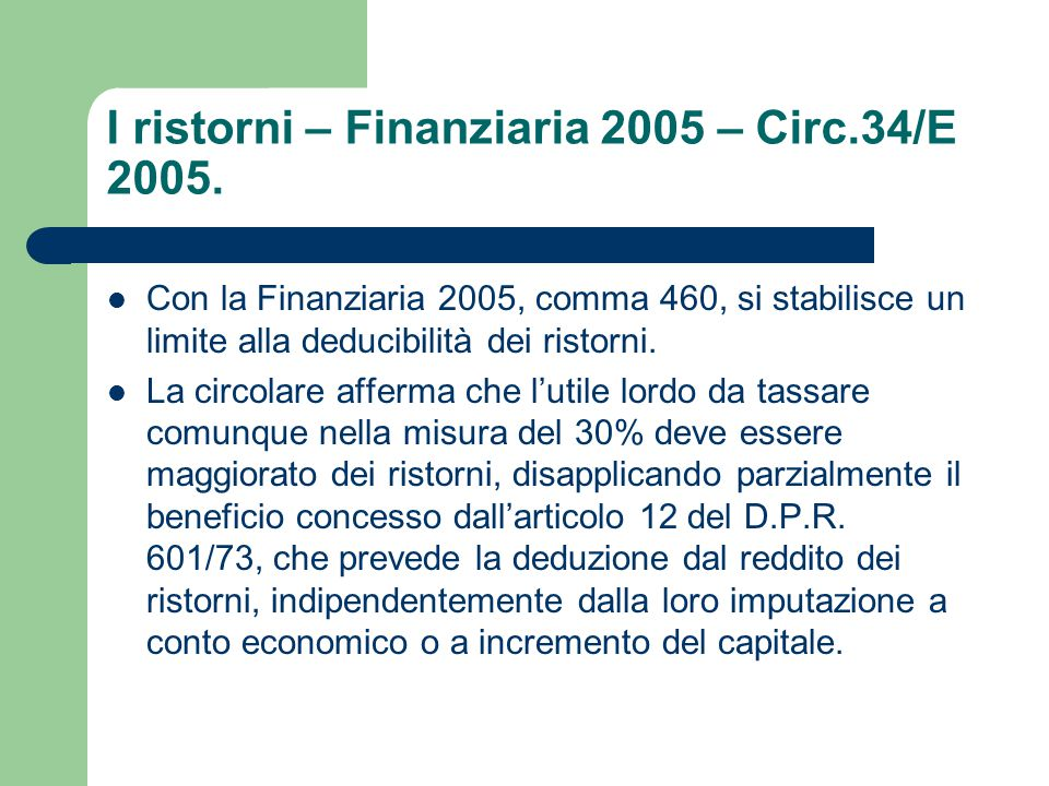 I ristorni – Finanziaria 2005 – Circ.34/E 2005. Con la Finanziaria 2005, comma 460, si stabilisce un limite alla deducibilità dei ristorni. La circola