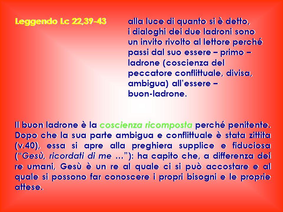 Leggendo Lc 22,39-43 alla luce di quanto si è detto, i dialoghi dei due ladroni sono un invito rivolto al lettore perché passi dal suo essere – primo