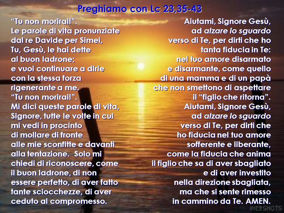 """Preghiamo con Lc 23,35-43 """"Tu non morirai!"""". Le parole di vita pronunziate dal re Davide per Simei, Tu, Gesù, le hai dette al buon ladrone; e vuoi con"""