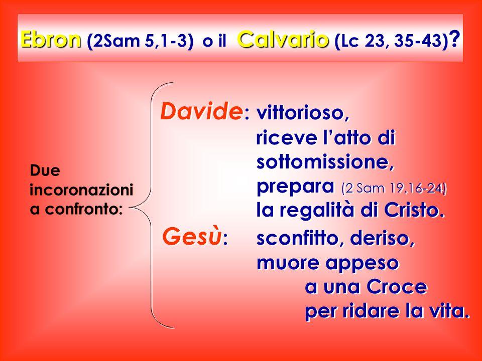 Davide : vittorioso, riceve l'atto di sottomissione, prepara (2 Sam 19,16-24) la regalità di Cristo. Gesù : sconfitto, deriso, muore appeso a una Croc