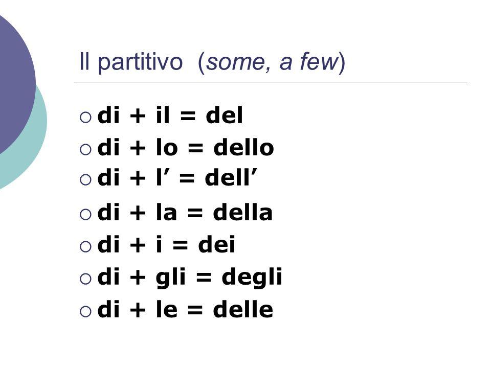 Il partitivo (some, a few)  di + il = del  di + lo = dello  di + l' = dell'  di + la = della  di + i = dei  di + gli = degli  di + le = delle