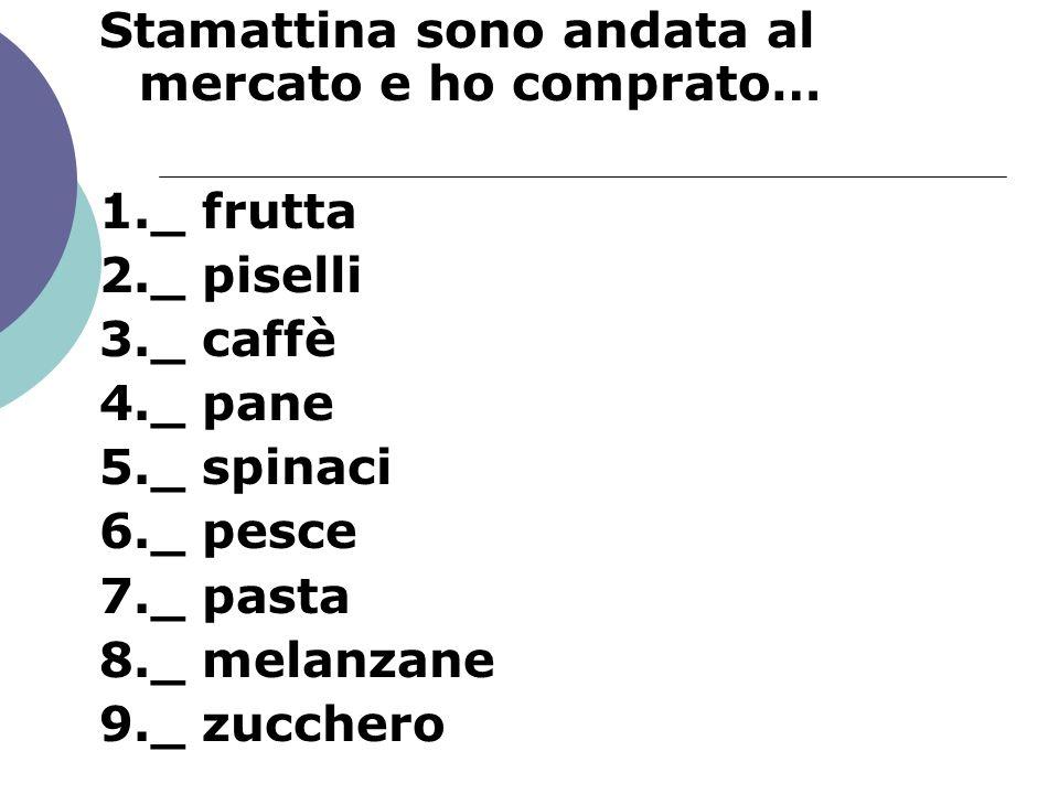 Stamattina sono andata al mercato e ho comprato… 1._ frutta 2._ piselli 3._ caffè 4._ pane 5._ spinaci 6._ pesce 7._ pasta 8._ melanzane 9._ zucchero