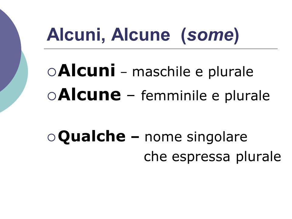 Alcuni, Alcune (some)  Alcuni – maschile e plurale  Alcune – femminile e plurale  Qualche – nome singolare che espressa plurale