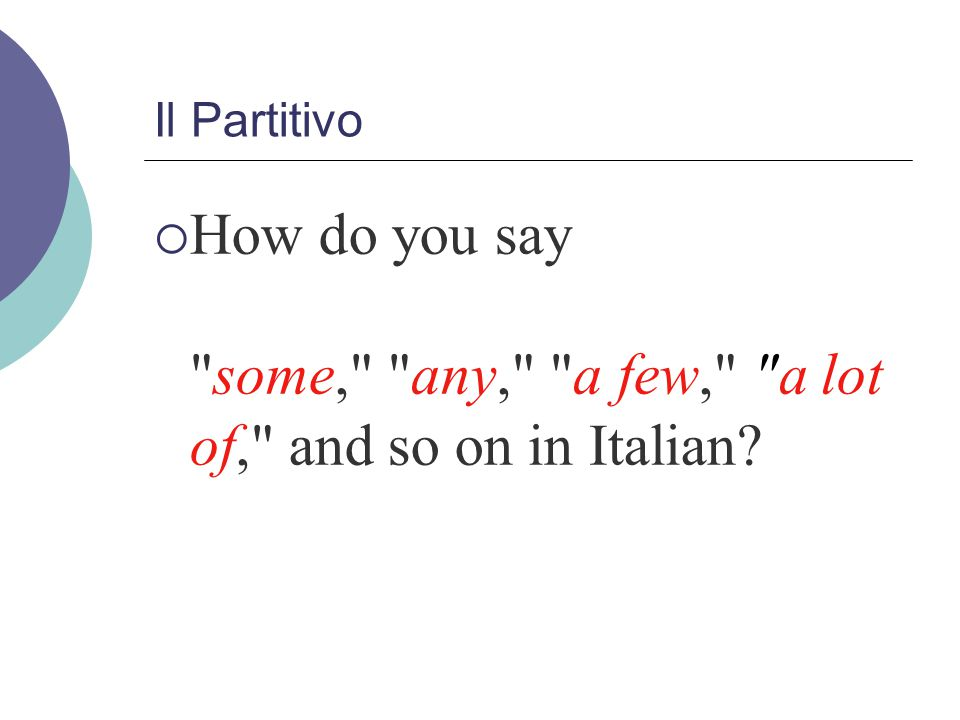 Il Partitivo  L articolo partitivo (partitive article) is used to indicate imprecise or approximate quantities.