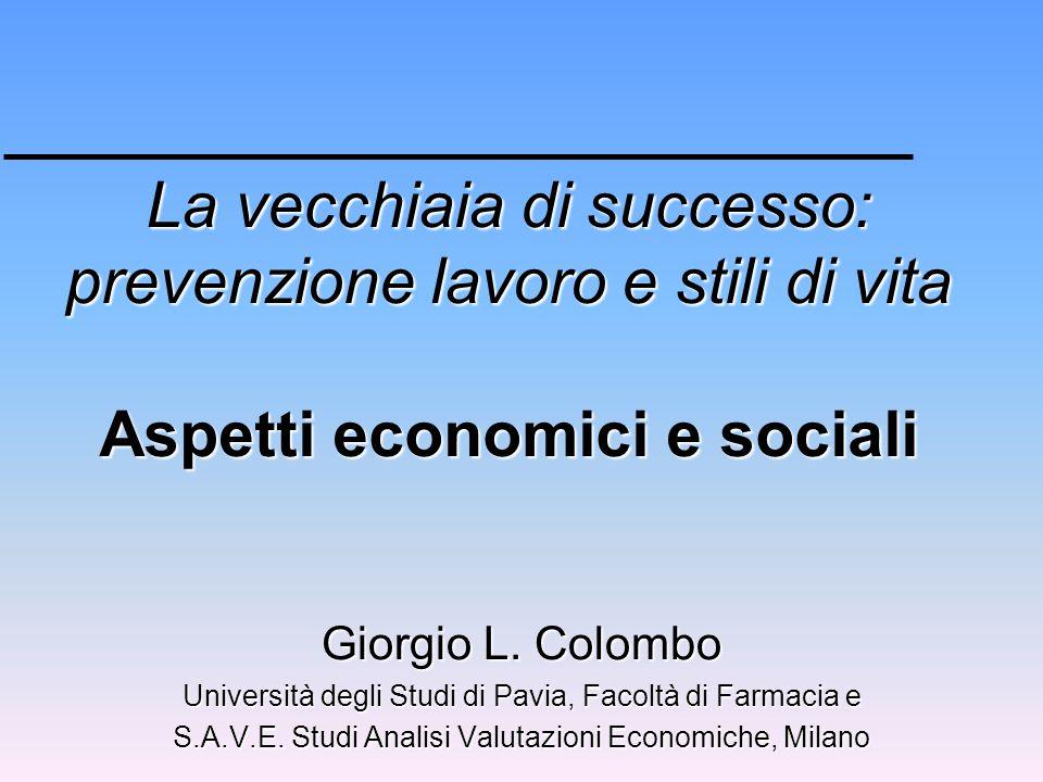 La vecchiaia di successo: prevenzione lavoro e stili di vita Aspetti economici e sociali Giorgio L. Colombo Università degli Studi di Pavia, Facoltà d