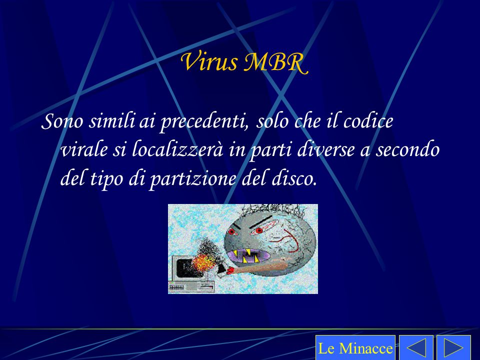 Virus MBR Sono simili ai precedenti, solo che il codice virale si localizzerà in parti diverse a secondo del tipo di partizione del disco. Le Minacce