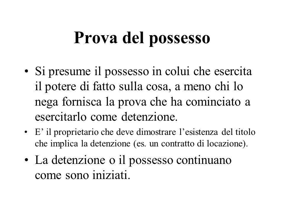 Prova del possesso Si presume il possesso in colui che esercita il potere di fatto sulla cosa, a meno chi lo nega fornisca la prova che ha cominciato a esercitarlo come detenzione.