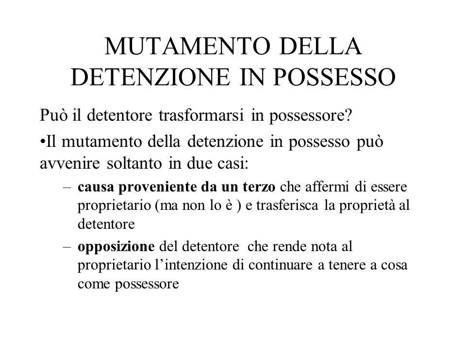 MUTAMENTO DELLA DETENZIONE IN POSSESSO Può il detentore trasformarsi in possessore? Il mutamento della detenzione in possesso può avvenire soltanto in