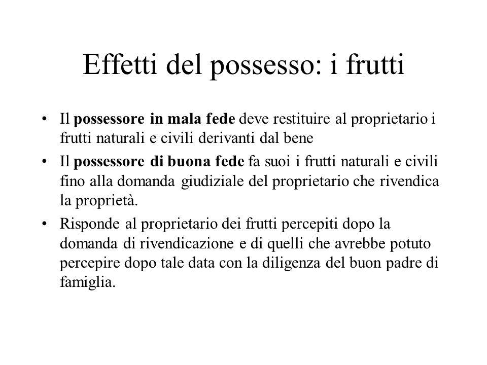 Effetti del possesso: i frutti Il possessore in mala fede deve restituire al proprietario i frutti naturali e civili derivanti dal bene Il possessore