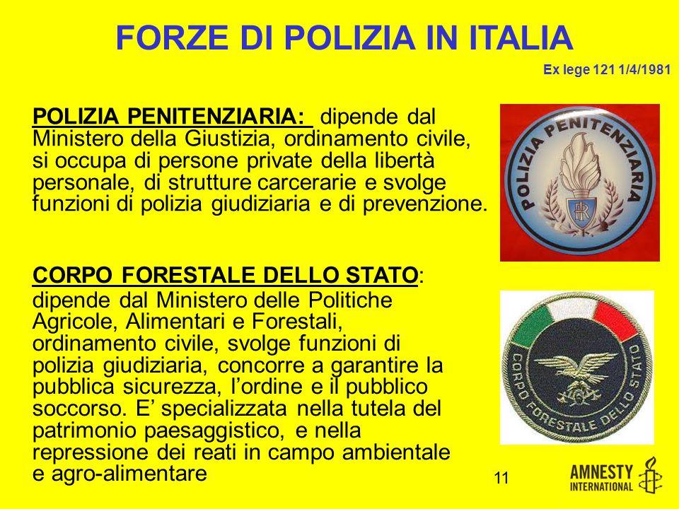 11 FORZE DI POLIZIA IN ITALIA Ex lege 121 1/4/1981 POLIZIA PENITENZIARIA: dipende dal Ministero della Giustizia, ordinamento civile, si occupa di persone private della libertà personale, di strutture carcerarie e svolge funzioni di polizia giudiziaria e di prevenzione.