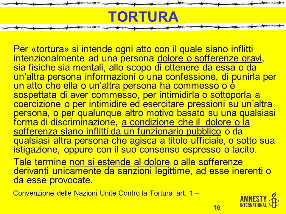 TORTURA Per «tortura» si intende ogni atto con il quale siano inflitti intenzionalmente ad una persona dolore o sofferenze gravi, sia fisiche sia ment