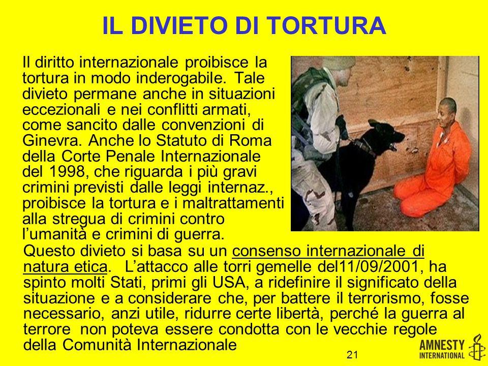 IL DIVIETO DI TORTURA Il diritto internazionale proibisce la tortura in modo inderogabile. Tale divieto permane anche in situazioni eccezionali e nei